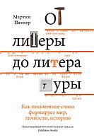 От литеры до литературы. Как письменное слово формирует мир, личности, историю.  Пачнер Мартин.