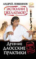 0110337 Исполни желаемое! Древние даосские практики. 3000 лет успешного применения. Андрей Левшинов.