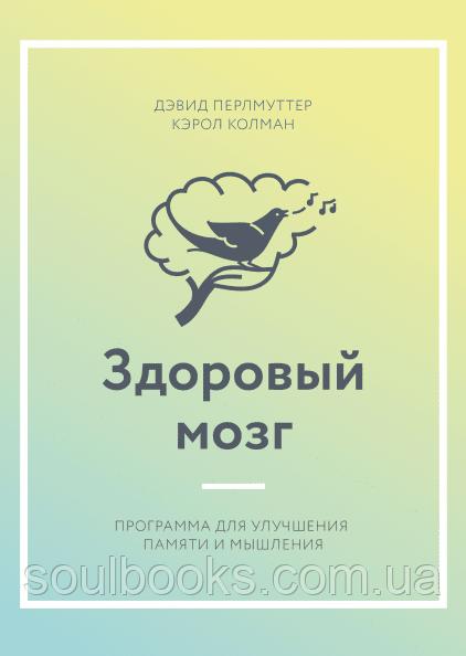 Здоровый мозг Программа для улучшения памяти и мышления. Дэвид Перлмуттер и Кэрол Колман
