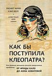 Как бы поступила Клеопатра? Как великие женщины решали ежедневные проблемы: от Фриды Кало до Анны Ахматовой Эл, фото 2