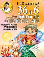Комаровский Е.О. 36 и 6 вопросов о температуре: Как помочь ребенку при повышении температуры тела