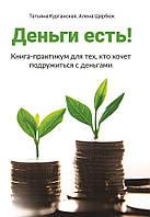 Деньги есть! Книга-практикум для тех, кто хочет подружиться с деньгами. Татьяна Курганская, Алена Щербюк