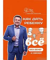 Как дать ребенку все без денег и связей. Дмитрий Карпачев