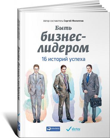 Быть бизнес-лидером: 16 историй успеха.  Сергей Филиппов