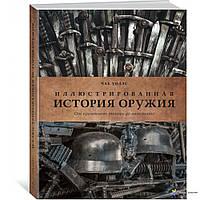 Иллюстрированная история оружия: от кремневого топора до автомата. История войн и военного искусства