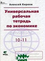 Киреев Алексей Павлович Универсальная рабочая тетрадь по экономике. Пособие для 10-11 классов (базовый уровень)