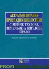 Актуальні питання прикладної цивілістики: сімейне, трудове,земельне та житлове право Науково-практичний посібник