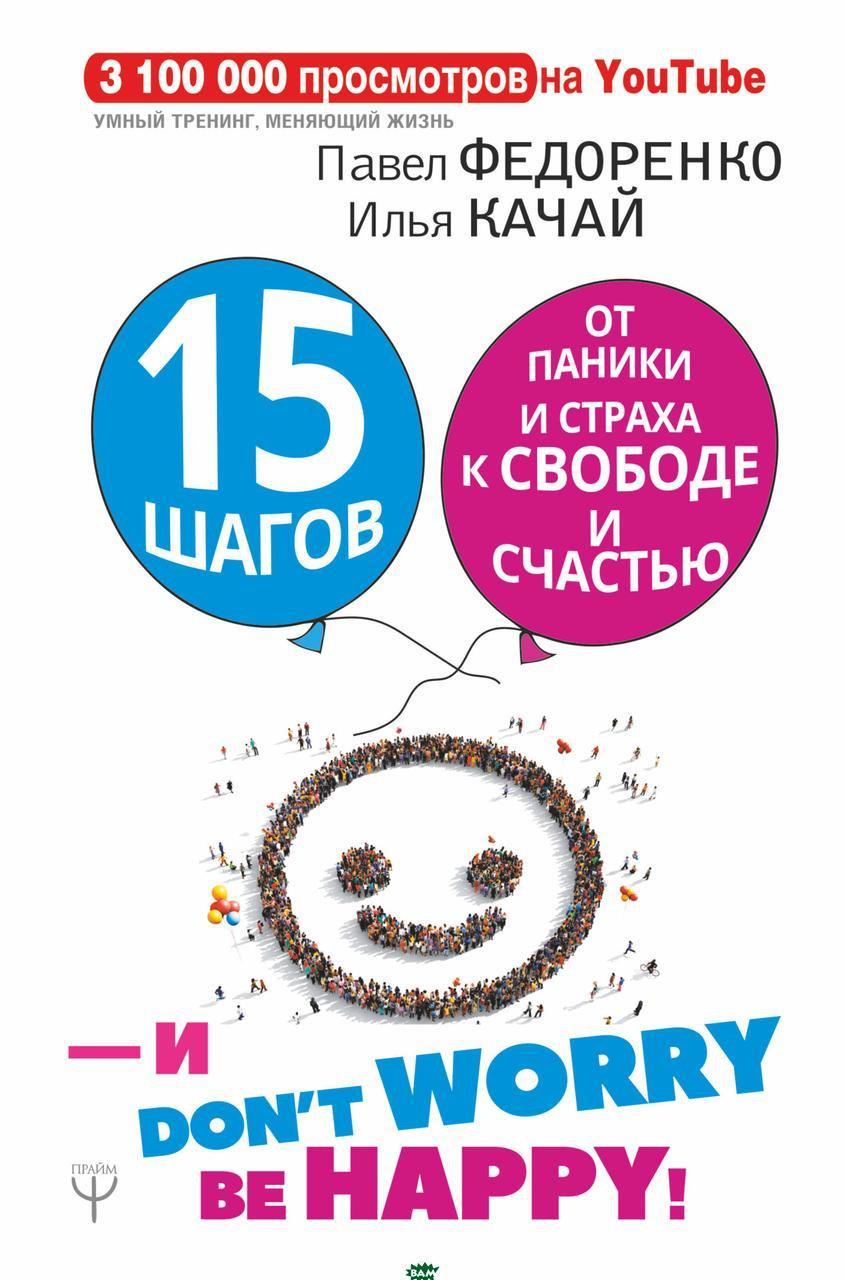 Павел Федоренко, Илья Качай 15 шагов от паники и страха к свободе и счастью. И - don`t worry! by happy!