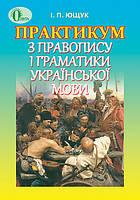Практикум з правопису і граматики української мови. Ющук І.П
