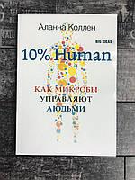 10% Human. Как микробы управляют людьми. Аланна Коллен