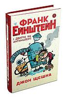 """Книга """"Франк Ейнштейн і двигун на антиматерії. Книга 1"""", Джон Щєшка   Країна мрій"""