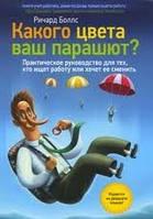 Какого цвета ваш парашют? Практическое руководство для тех, кто ищет работу или хочет ее сменить Ричард Боллс