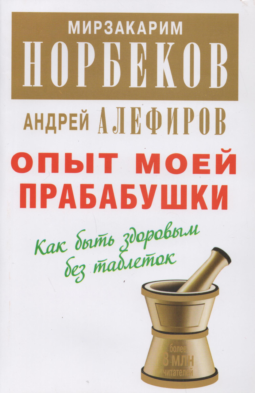 Опыт моей прабабушки. Как быть здоровым без таблеток. М. Норбеков, А. Алефиров