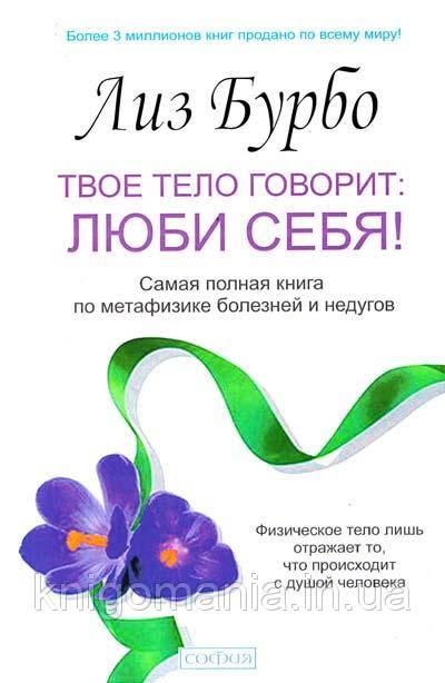 Твое тело говорит: ЛЮБИ СЕБЯ! Лиз Бурбо. Самая полная книга по метафизике болезней и недугов.