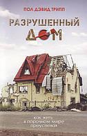 Разрушенный дом. Как жить в порочном мире преуспевая. Пол Дэвид Трипп