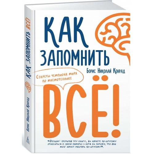 Как запомнить всё! Секреты чемпиона мира по мнемотехнике Борис Николай Конрад