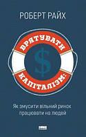 Книга Врятувати капіталізм. Як змусити вільний ринок працювати на людей. Автор - Роберт Райх (Наш формат)