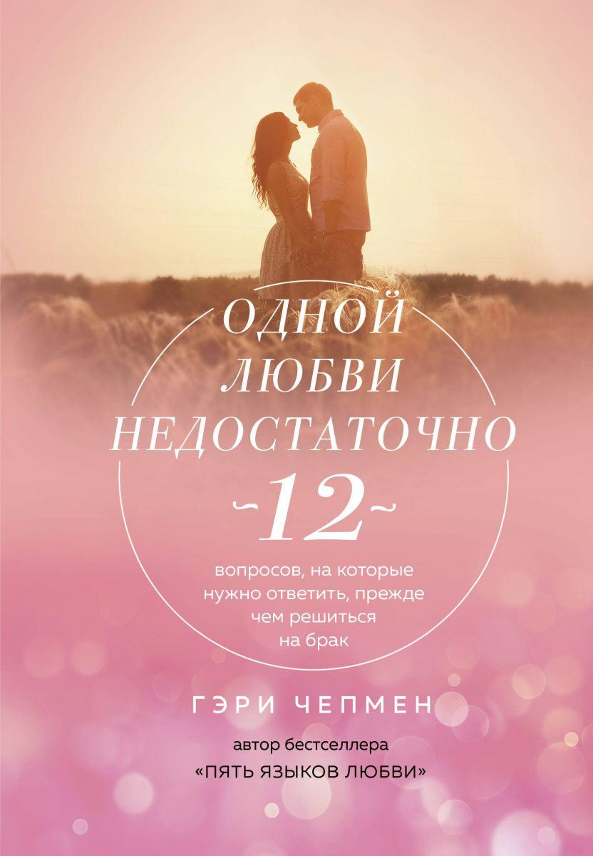 Одной любви недостаточно. 12 вопросов, на которые нужно ответить, прежде чем решиться на брак.Гери Чепман.