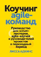 Коучинг agile-команд. Руководство для scrum-мастеров, agile-коучей и руководителей проектов. Лисса Адкинс