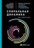 Спиральная динамика на практике: Модель развития личности, организации и человечества. Бек Д., Ларсен Т., Солонин С. Альпина Паблишер