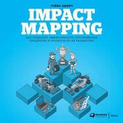 Impact Mapping: Как повысить эффективность программных продуктов и проектов по их разработке. Аджич Г. Альпина Паблишер