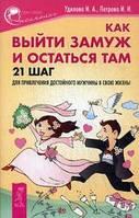 Как выйти замуж и остаться там. 21 шаг для привлечения достойного мужчины в свою жизнь. Удилова И.А., Петрова И.И. ИГ Весь