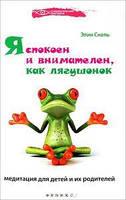 Я спокоен и внимателен, как лягушонок: медитация для детей и их родителей. Снель Э. Феникс