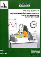 Партизанская война с работодателем Как заставить начальника платить тебе больше Александр Деревицкий 2006