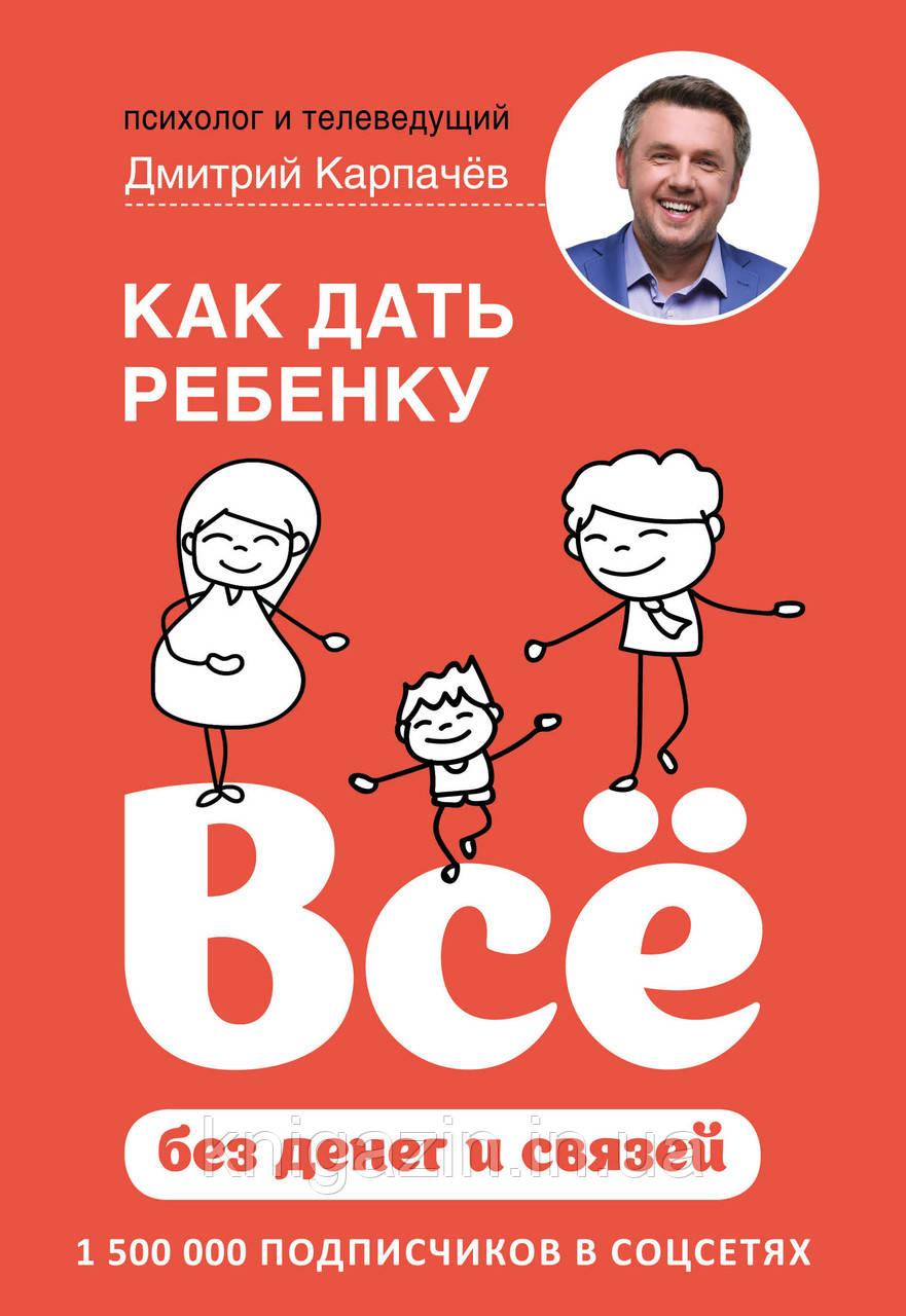 Книга Дмитрий Карпачев: Как дать ребенку все без денег и связей