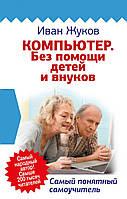 Компьютер. Без помощи детей и внуков. Самый понятный самоучитель. Жуков Иван.