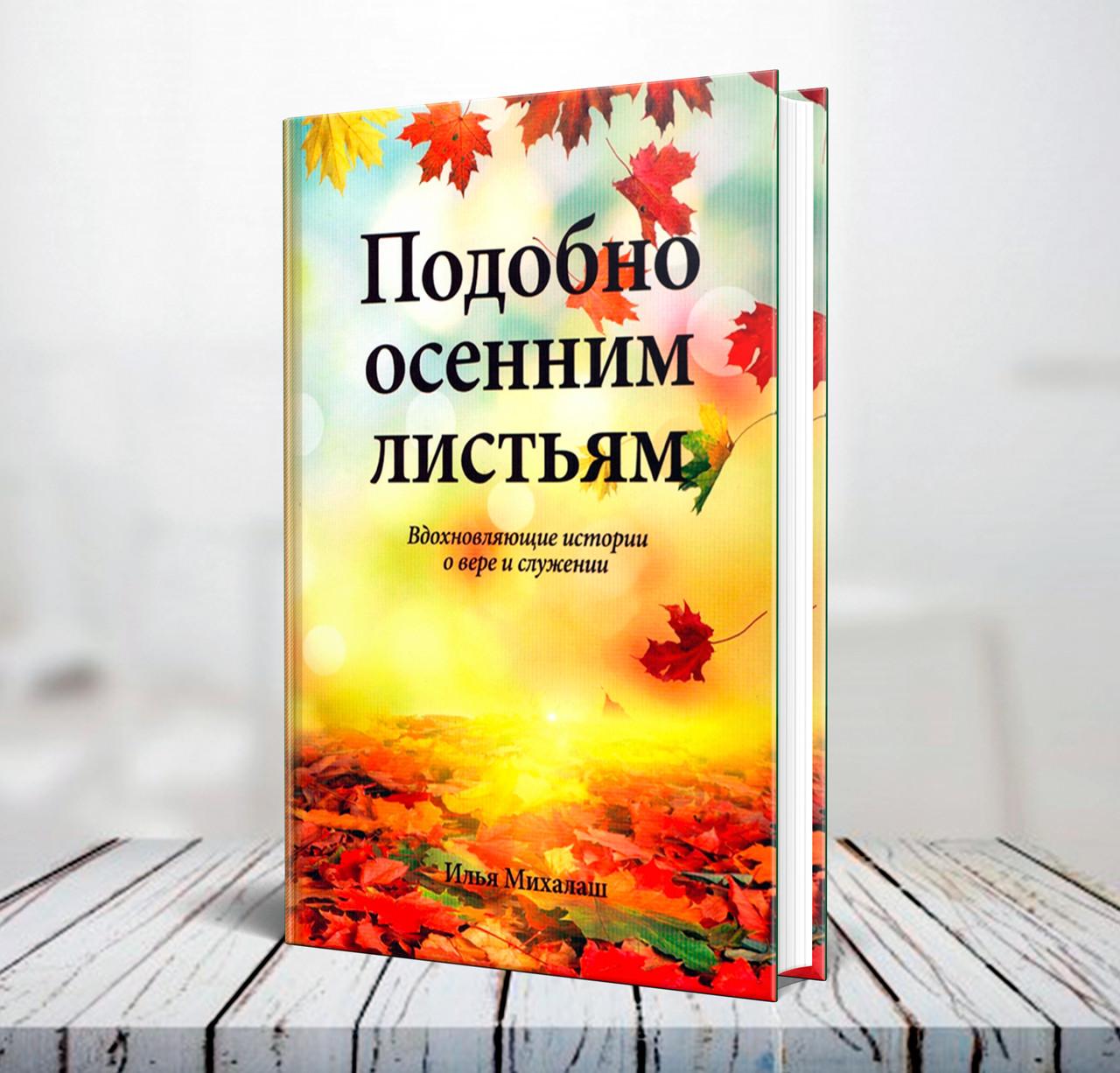 """""""Подобно осенним листьям. Вдохновляющие истории о вере и служении"""" Илья Михалаш"""
