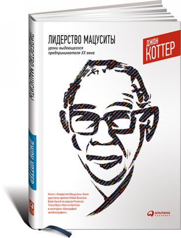 Лидерство Мацуситы: Уроки выдающегося предпринимателя ХХ века.  Джон П. Коттер