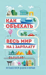 Книга Як об'їхати весь світ на одну зарплату. Подорожуємо дешево і добре. Автор - Павлюк Семен (Ексмо)