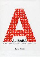 Дункан Кларк ALIBABA: Дім, який збудував Джек Ма