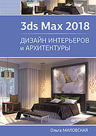 3ds Max 2018. Дизайн интерьеров и архитектуры, Миловская О. С.