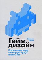 Геймдизайн. Как создать игру, в которую будут играть все - Джесси Шелл (978-5-9614-1209-3)