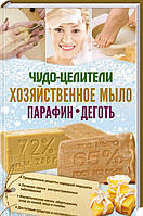 «Чудо-целители: хозяйственное мыло, парафин, деготь»  Коллектив авторов