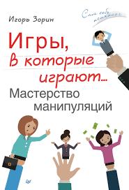 Игры, в которые играют... Мастерство манипуляций. Игорь Зорин