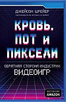 Книга Кровь, пот и пиксели. Обратная сторона индустрии видеоигр. Автор - Джейсон Шрейер (Форс)