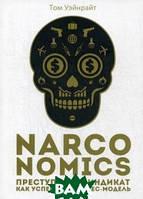 Уэйнрайт Том Narconomics. Преступный синдикат как успешная бизнес-модель