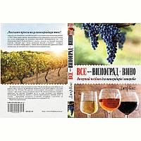 Вичерпний посібник для виноградарів і виноробів.Все про виноград і вино