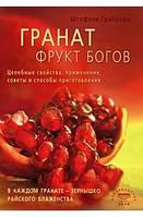 Штефани Грабхорн Гранат фрукт богов Целебные свойства применение советы и способы приготовления