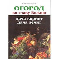 Огород во славу Божию. Дача кормит, дача лечит Р.Т. Богомолова.