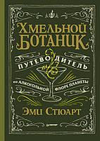 Хмельной ботаник Путеводитель по алкогольной флоре планеты Стюарт Эми