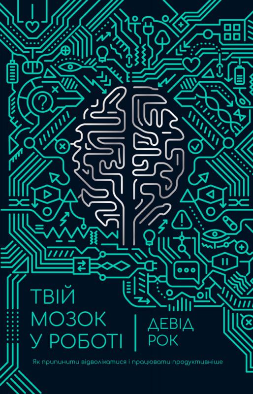 Твій мозок у роботі. Як припинити відволікатися і працювати продуктивніше. Автор Девід Рок