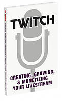 Twitch Creating, Growing, & Monetizing Your Livestream