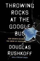 Throwing Rocks at the Google Bus How Growth Became the Enemy of Prosperity