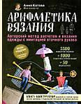 """Книга """"Арифметика вязания"""". 5500 вариантов изделий Анна Котова"""