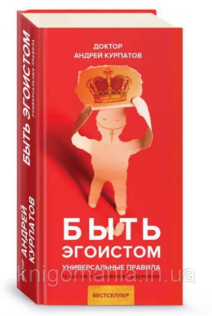 Быть эгоистом. Андрей Курпатов. Универсальные правила. 12 шагов к душевному здоровью.