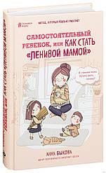 """Самостоятельный ребенок, или как стать """"ленивой мамой""""   Анна Быкова"""